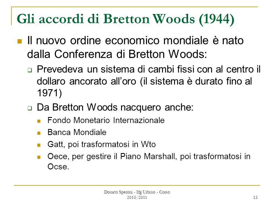 Donato Speroni - Ifg Urbino - Corso 2010/2011 13 Gli accordi di Bretton Woods (1944) Il nuovo ordine economico mondiale è nato dalla Conferenza di Bretton Woods:  Prevedeva un sistema di cambi fissi con al centro il dollaro ancorato all'oro (il sistema è durato fino al 1971)  Da Bretton Woods nacquero anche: Fondo Monetario Internazionale Banca Mondiale Gatt, poi trasformatosi in Wto Oece, per gestire il Piano Marshall, poi trasformatosi in Ocse.