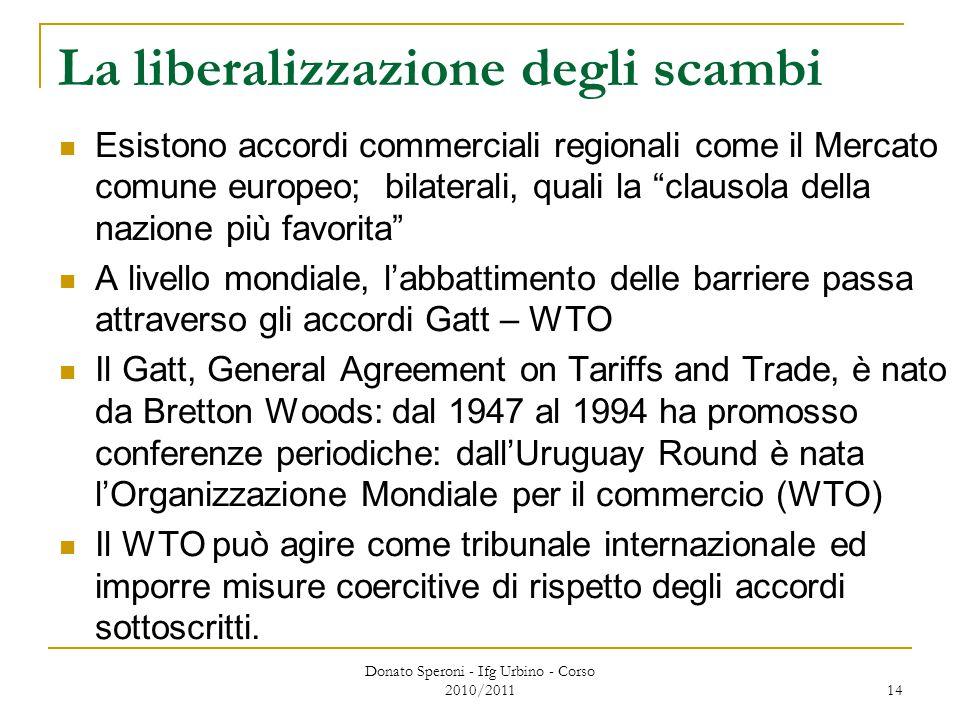 Donato Speroni - Ifg Urbino - Corso 2010/2011 14 La liberalizzazione degli scambi Esistono accordi commerciali regionali come il Mercato comune europeo; bilaterali, quali la clausola della nazione più favorita A livello mondiale, l'abbattimento delle barriere passa attraverso gli accordi Gatt – WTO Il Gatt, General Agreement on Tariffs and Trade, è nato da Bretton Woods: dal 1947 al 1994 ha promosso conferenze periodiche: dall'Uruguay Round è nata l'Organizzazione Mondiale per il commercio (WTO) Il WTO può agire come tribunale internazionale ed imporre misure coercitive di rispetto degli accordi sottoscritti.