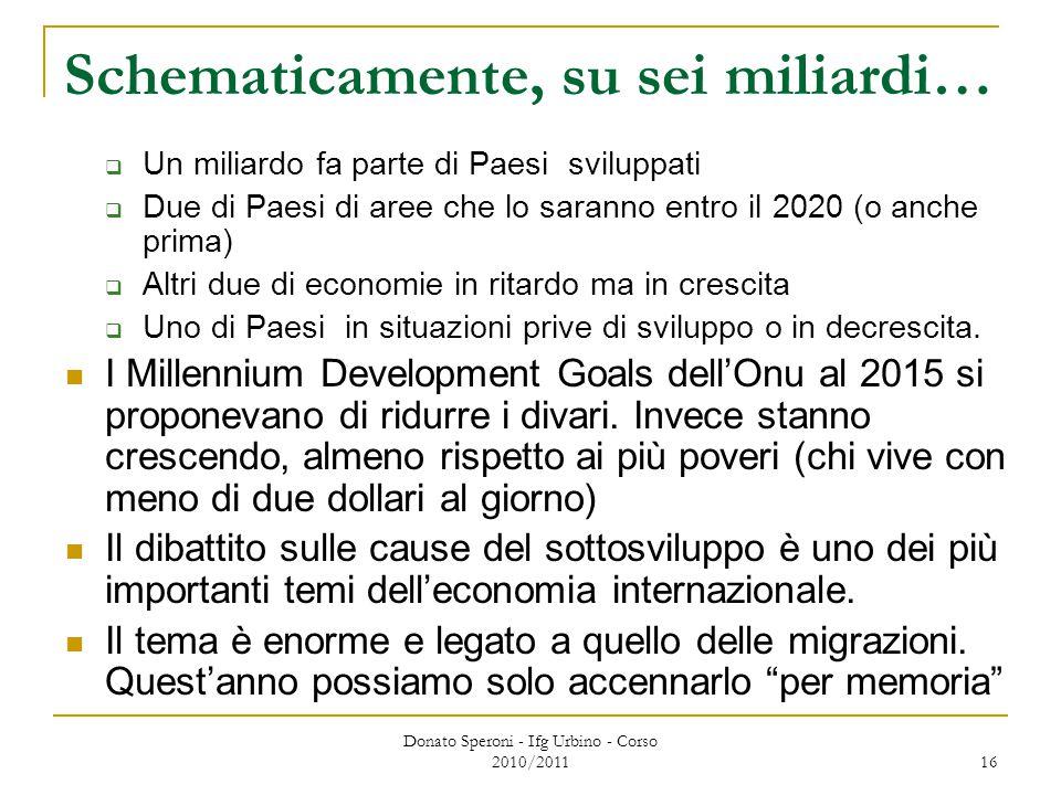 Donato Speroni - Ifg Urbino - Corso 2010/2011 16 Schematicamente, su sei miliardi…  Un miliardo fa parte di Paesi sviluppati  Due di Paesi di aree che lo saranno entro il 2020 (o anche prima)  Altri due di economie in ritardo ma in crescita  Uno di Paesi in situazioni prive di sviluppo o in decrescita.