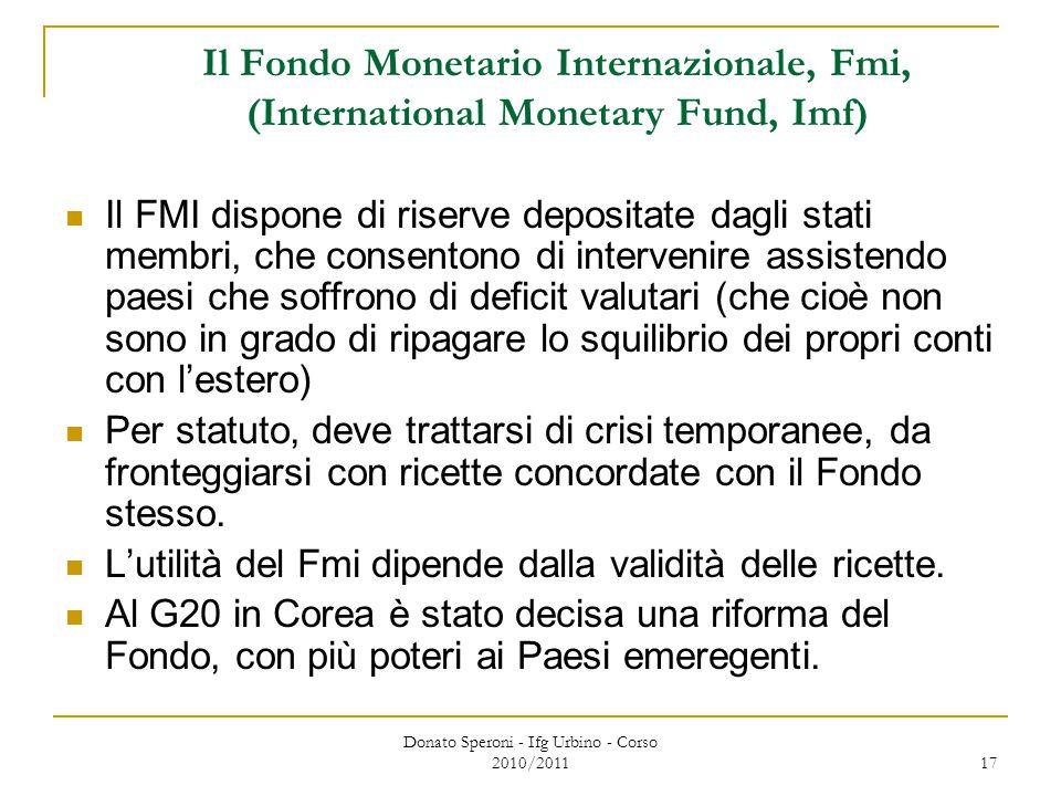Donato Speroni - Ifg Urbino - Corso 2010/2011 17 Il Fondo Monetario Internazionale, Fmi, (International Monetary Fund, Imf) Il FMI dispone di riserve depositate dagli stati membri, che consentono di intervenire assistendo paesi che soffrono di deficit valutari (che cioè non sono in grado di ripagare lo squilibrio dei propri conti con l'estero) Per statuto, deve trattarsi di crisi temporanee, da fronteggiarsi con ricette concordate con il Fondo stesso.