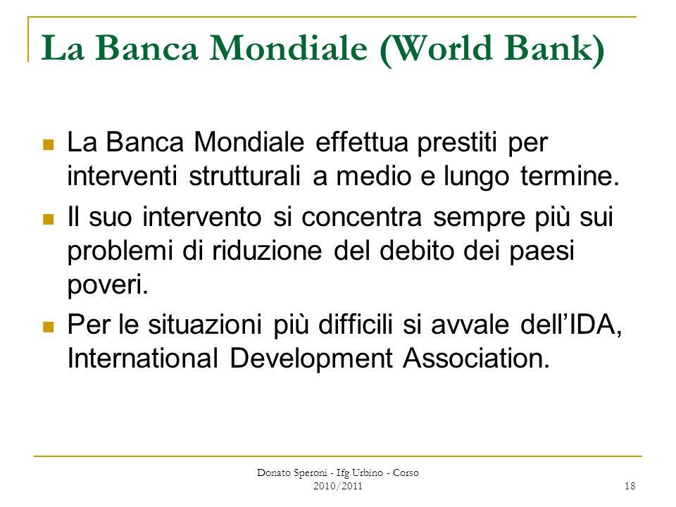 Donato Speroni - Ifg Urbino - Corso 2010/2011 18 La Banca Mondiale (World Bank) La Banca Mondiale effettua prestiti per interventi strutturali a medio e lungo termine.