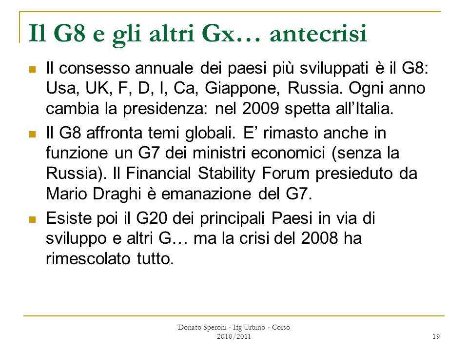 Donato Speroni - Ifg Urbino - Corso 2010/2011 19 Il G8 e gli altri Gx… antecrisi Il consesso annuale dei paesi più sviluppati è il G8: Usa, UK, F, D, I, Ca, Giappone, Russia.