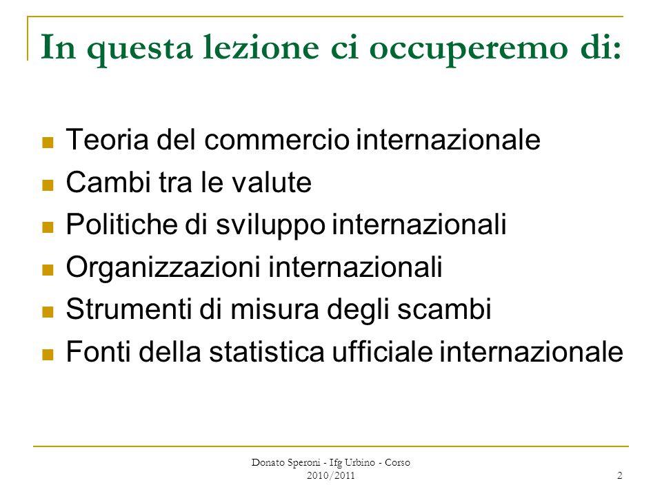 Donato Speroni - Ifg Urbino - Corso 2010/2011 2 In questa lezione ci occuperemo di: Teoria del commercio internazionale Cambi tra le valute Politiche di sviluppo internazionali Organizzazioni internazionali Strumenti di misura degli scambi Fonti della statistica ufficiale internazionale