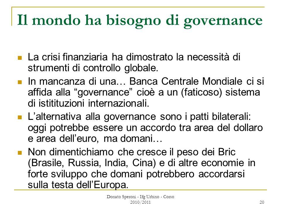 Donato Speroni - Ifg Urbino - Corso 2010/2011 20 Il mondo ha bisogno di governance La crisi finanziaria ha dimostrato la necessità di strumenti di controllo globale.