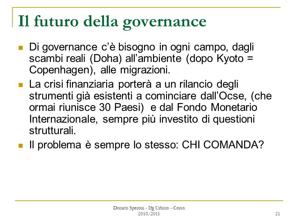Donato Speroni - Ifg Urbino - Corso 2010/2011 21 Il futuro della governance Di governance c'è bisogno in ogni campo, dagli scambi reali (Doha) all'ambiente (dopo Kyoto = Copenhagen), alle migrazioni.