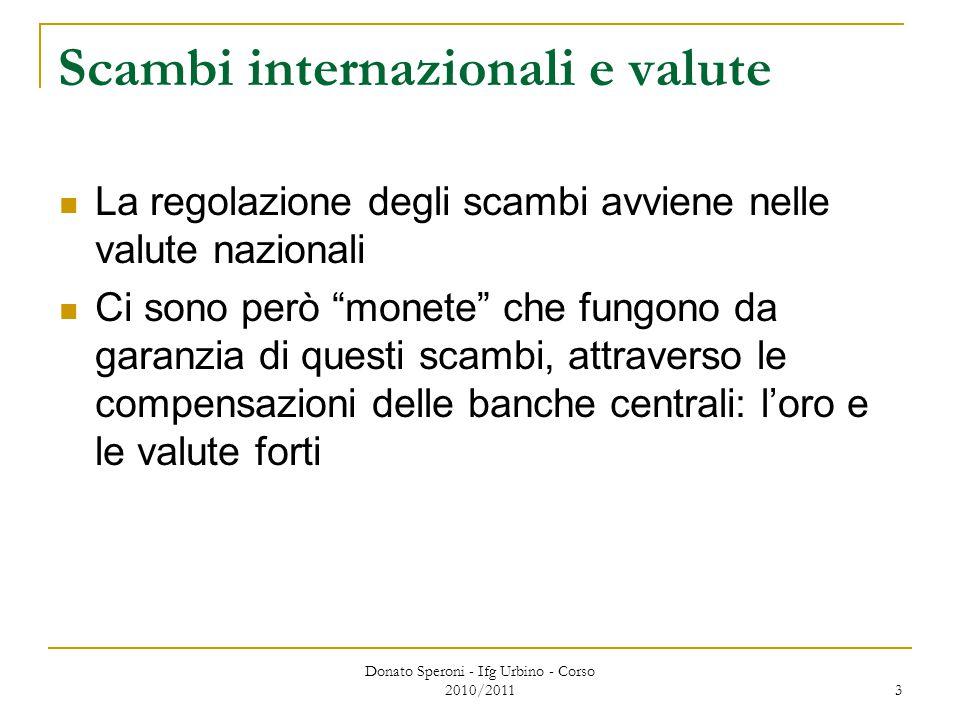Donato Speroni - Ifg Urbino - Corso 2010/2011 3 Scambi internazionali e valute La regolazione degli scambi avviene nelle valute nazionali Ci sono però monete che fungono da garanzia di questi scambi, attraverso le compensazioni delle banche centrali: l'oro e le valute forti