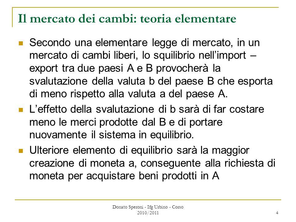 Donato Speroni - Ifg Urbino - Corso 2010/2011 4 Il mercato dei cambi: teoria elementare Secondo una elementare legge di mercato, in un mercato di cambi liberi, lo squilibrio nell'import – export tra due paesi A e B provocherà la svalutazione della valuta b del paese B che esporta di meno rispetto alla valuta a del paese A.