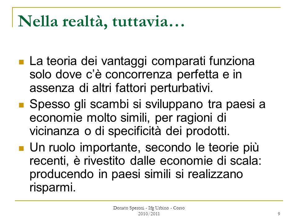 Donato Speroni - Ifg Urbino - Corso 2010/2011 9 Nella realtà, tuttavia… La teoria dei vantaggi comparati funziona solo dove c'è concorrenza perfetta e in assenza di altri fattori perturbativi.