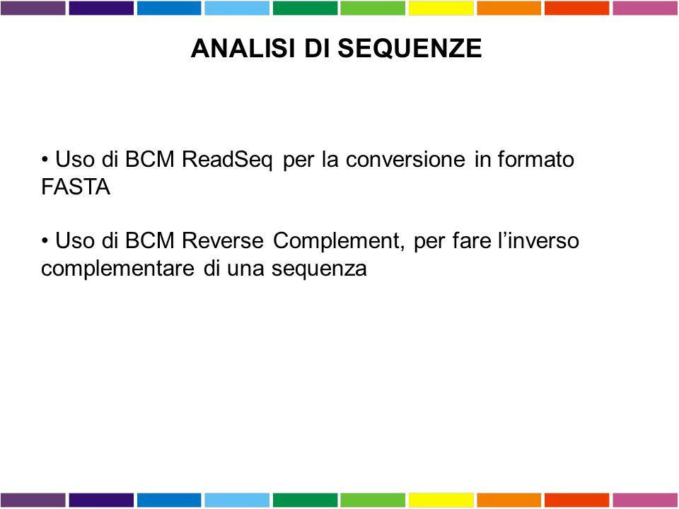 ANALISI DI SEQUENZE Uso di BCM ReadSeq per la conversione in formato FASTA Uso di BCM Reverse Complement, per fare l'inverso complementare di una sequ