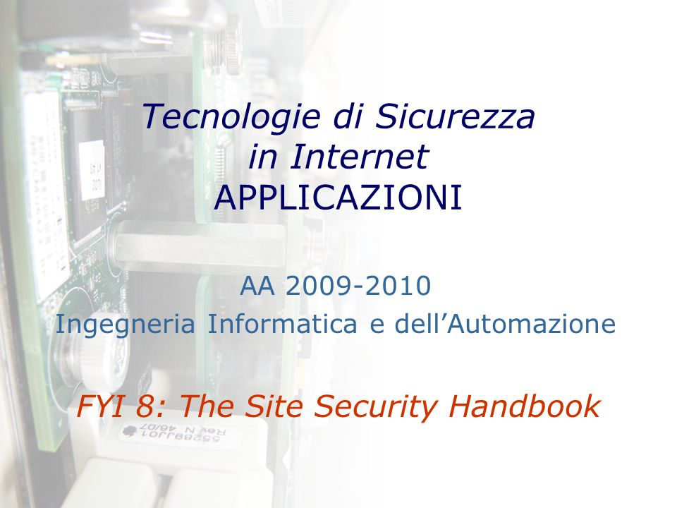 Tecnologie di Sicurezza in Internet APPLICAZIONI FYI 8: The Site Security Handbook AA 2009-2010 Ingegneria Informatica e dell'Automazione