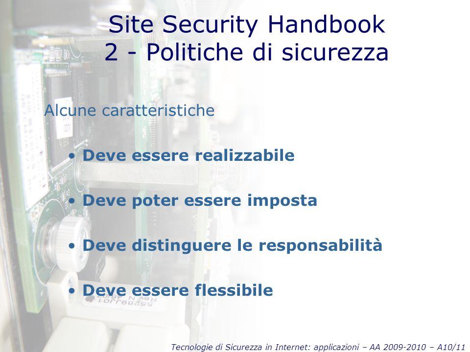 Tecnologie di Sicurezza in Internet: applicazioni – AA 2009-2010 – A10/11 Site Security Handbook 2 - Politiche di sicurezza Alcune caratteristiche Deve essere realizzabile Deve poter essere imposta Deve distinguere le responsabilità Deve essere flessibile