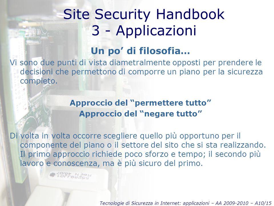 Tecnologie di Sicurezza in Internet: applicazioni – AA 2009-2010 – A10/15 Site Security Handbook 3 - Applicazioni Un po' di filosofia… Vi sono due punti di vista diametralmente opposti per prendere le decisioni che permettono di comporre un piano per la sicurezza completo.