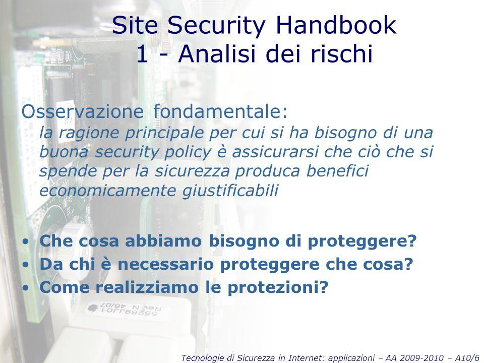 Tecnologie di Sicurezza in Internet: applicazioni – AA 2009-2010 – A10/7 Site Security Handbook 1 - Analisi dei rischi Identificazione delle entità da proteggere Hardware, Software, Dati, Persone, Documentazione, Forniture varie Identificazione dei pericoli Per ogni entità si identificano problemi associati.