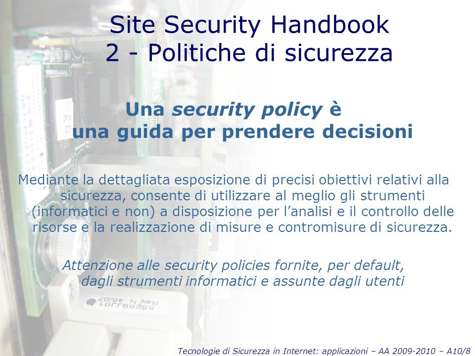 Tecnologie di Sicurezza in Internet: applicazioni – AA 2009-2010 – A10/9 Site Security Handbook 2 - Politiche di sicurezza Dovendo definire politiche di sicurezza, ci si scontra solitamente con la necessità di scegliere nell'ambito dei seguenti compromessi Servizi / sicurezza Facilità d'uso / sicurezza Controllo dei costi / rischi