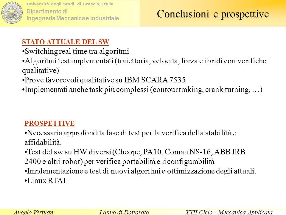 Dipartimento di Ingegneria Meccanica e Industriale Università degli Studi di Brescia, Italia Angelo VertuanI anno di DottoratoXXII Ciclo - Meccanica Applicata Conclusioni e prospettive STATO ATTUALE DEL SW Switching real time tra algoritmi Algoritmi test implementati (traiettoria, velocità, forza e ibridi con verifiche qualitative) Prove favorevoli qualitative su IBM SCARA 7535 Implementati anche task più complessi (contour traking, crank turning, …) PROSPETTIVE Necessaria approfondita fase di test per la verifica della stabilità e affidabilità.
