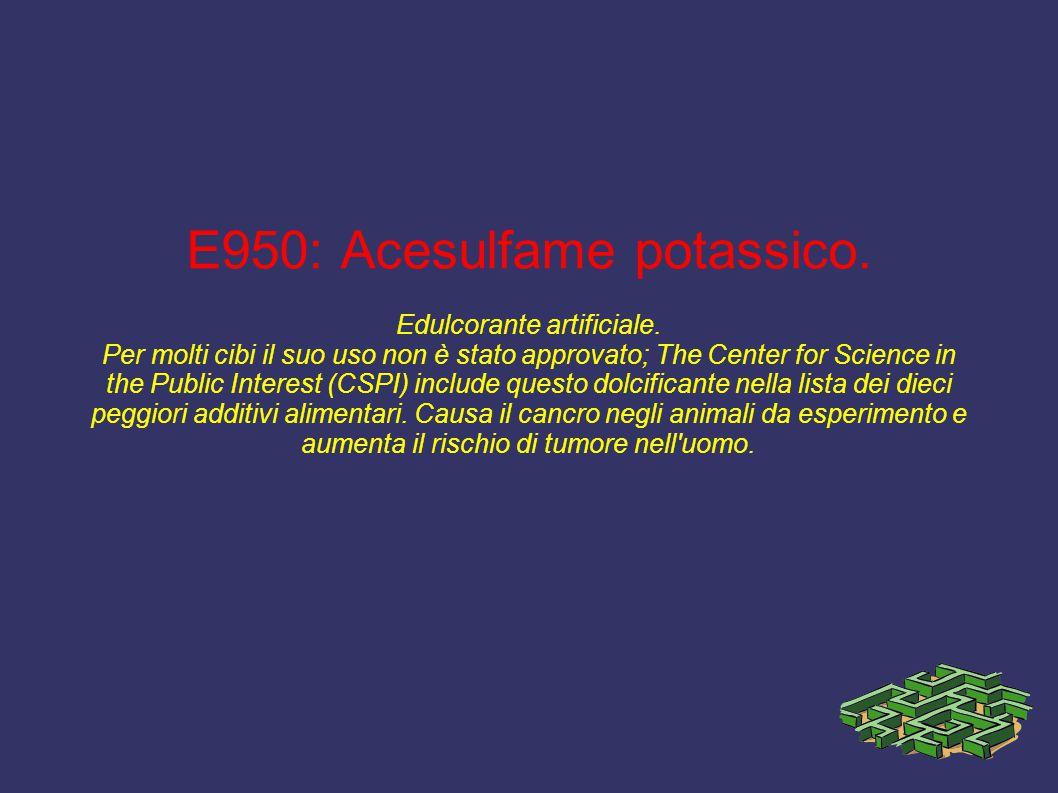 E950: Acesulfame potassico. Edulcorante artificiale. Per molti cibi il suo uso non è stato approvato; The Center for Science in the Public Interest (C