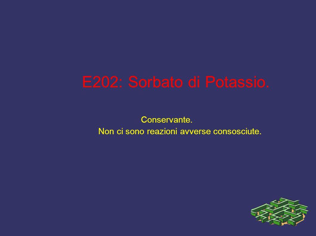 E202: Sorbato di Potassio. Conservante. Non ci sono reazioni avverse consosciute.