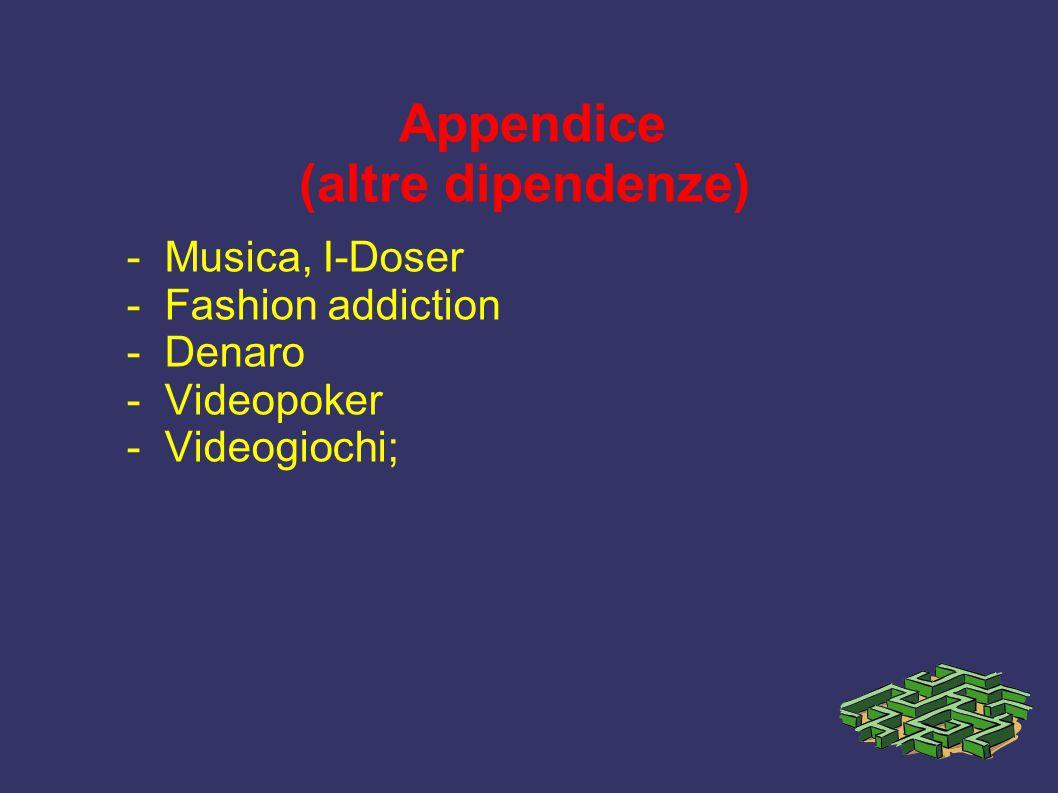 Appendice (altre dipendenze) - Musica, I-Doser - Fashion addiction - Denaro - Videopoker - Videogiochi;