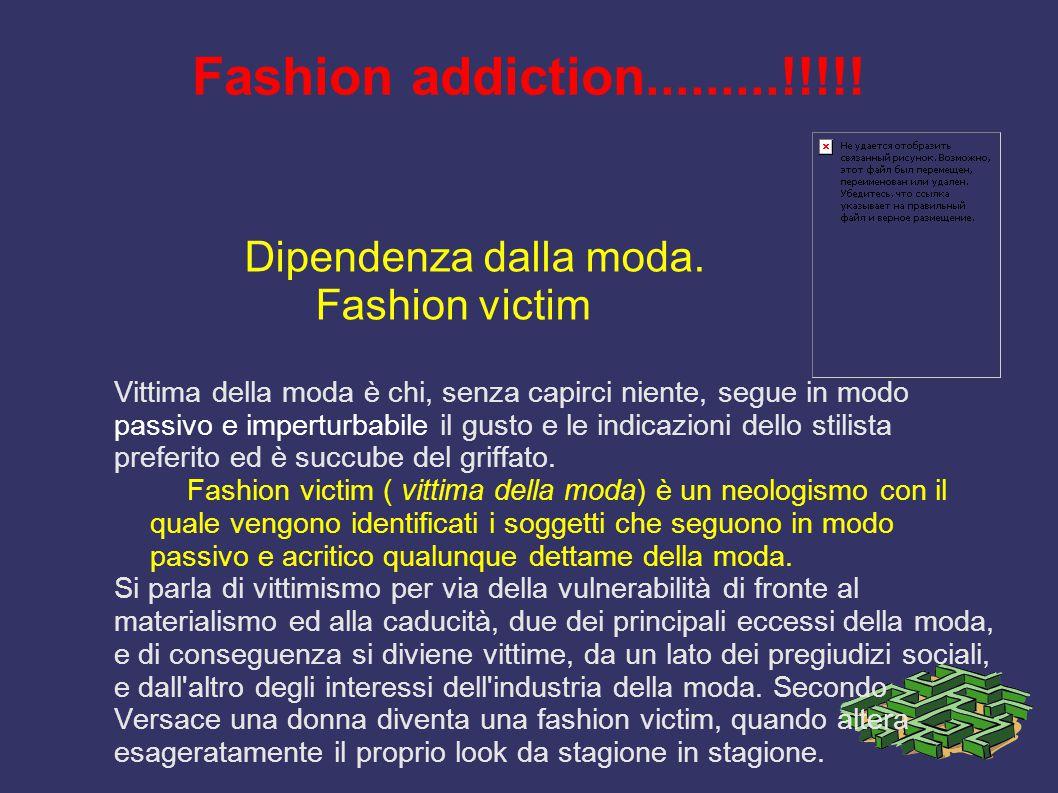 Fashion addiction.........!!!!! Dipendenza dalla moda. Fashion victim Vittima della moda è chi, senza capirci niente, segue in modo passivo e impertur