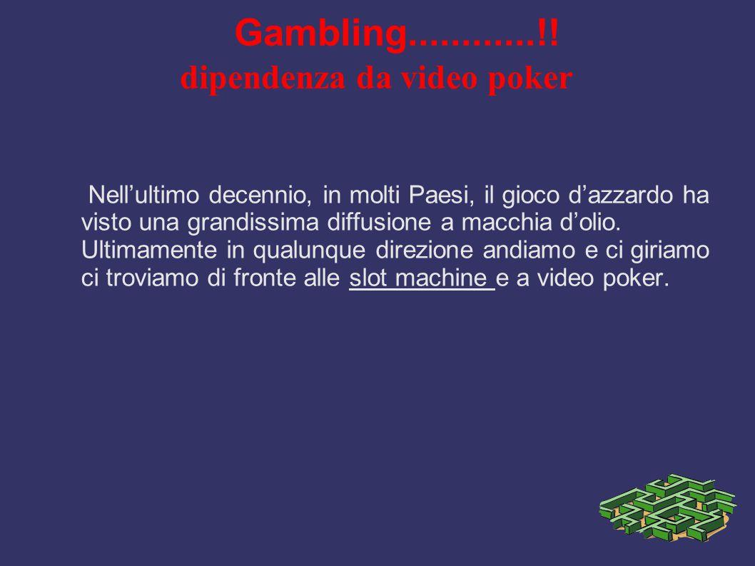Gambling............!! dipendenza da video poker Nell'ultimo decennio, in molti Paesi, il gioco d'azzardo ha visto una grandissima diffusione a macchi