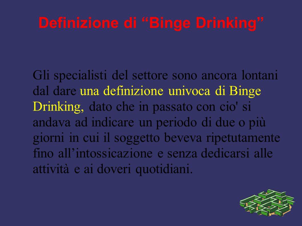 """Definizione di """"Binge Drinking"""" Gli specialisti del settore sono ancora lontani dal dare una definizione univoca di Binge Drinking, dato che in passat"""