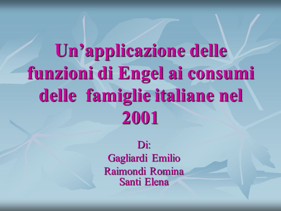 Un'applicazione delle funzioni di Engel ai consumi delle famiglie italiane nel 2001 Di: Gagliardi Emilio Raimondi Romina Santi Elena