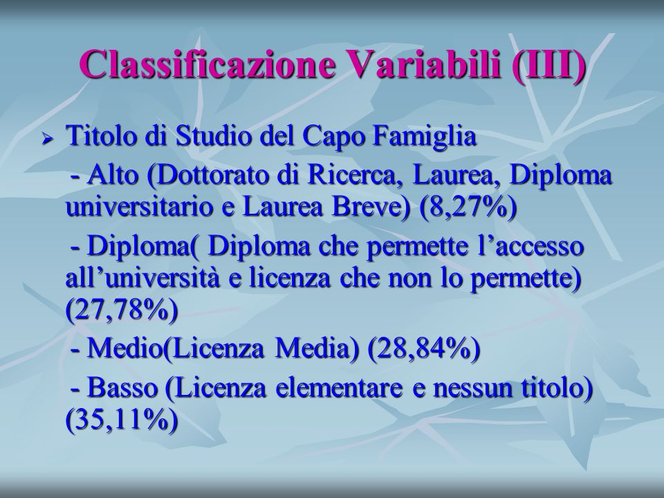 Classificazione Variabili (III)  Titolo di Studio del Capo Famiglia - Alto (Dottorato di Ricerca, Laurea, Diploma universitario e Laurea Breve) (8,27%) - Alto (Dottorato di Ricerca, Laurea, Diploma universitario e Laurea Breve) (8,27%) - Diploma( Diploma che permette l'accesso all'università e licenza che non lo permette) (27,78%) - Diploma( Diploma che permette l'accesso all'università e licenza che non lo permette) (27,78%) - Medio(Licenza Media) (28,84%) - Medio(Licenza Media) (28,84%) - Basso (Licenza elementare e nessun titolo) (35,11%) - Basso (Licenza elementare e nessun titolo) (35,11%)