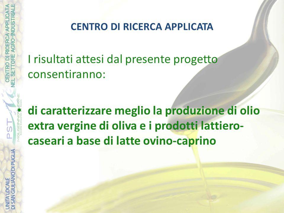 CENTRO DI RICERCA APPLICATA I risultati attesi dal presente progetto consentiranno: di caratterizzare meglio la produzione di olio extra vergine di oliva e i prodotti lattiero- caseari a base di latte ovino-caprino