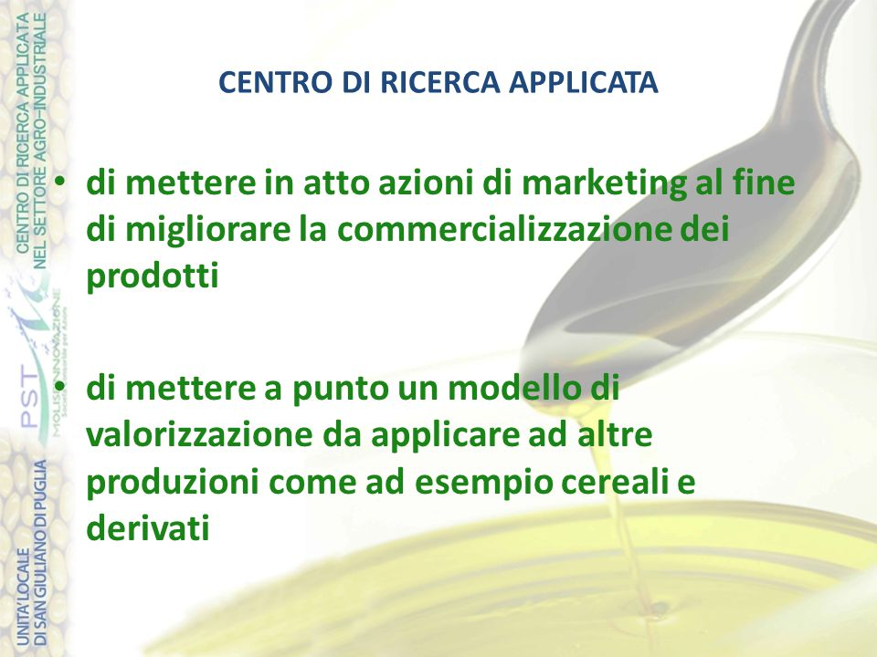 CENTRO DI RICERCA APPLICATA di mettere in atto azioni di marketing al fine di migliorare la commercializzazione dei prodotti di mettere a punto un modello di valorizzazione da applicare ad altre produzioni come ad esempio cereali e derivati
