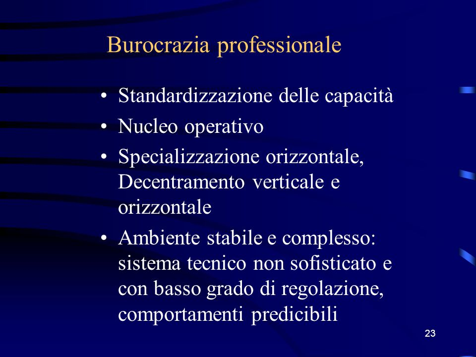 22 Burocrazia meccanica Standardizzazione dei processi di lavoro Tecnostruttura Formalizzazione del comportamento Specializzazione orizz.