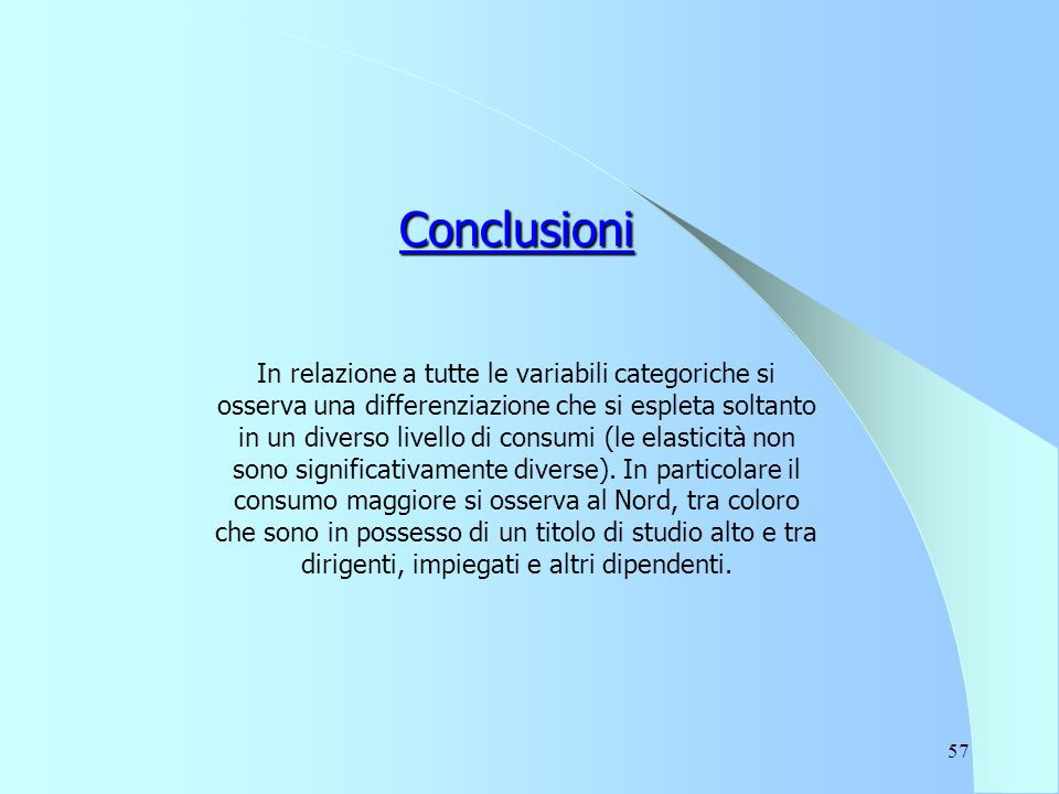 57 Conclusioni In relazione a tutte le variabili categoriche si osserva una differenziazione che si espleta soltanto in un diverso livello di consumi (le elasticità non sono significativamente diverse).