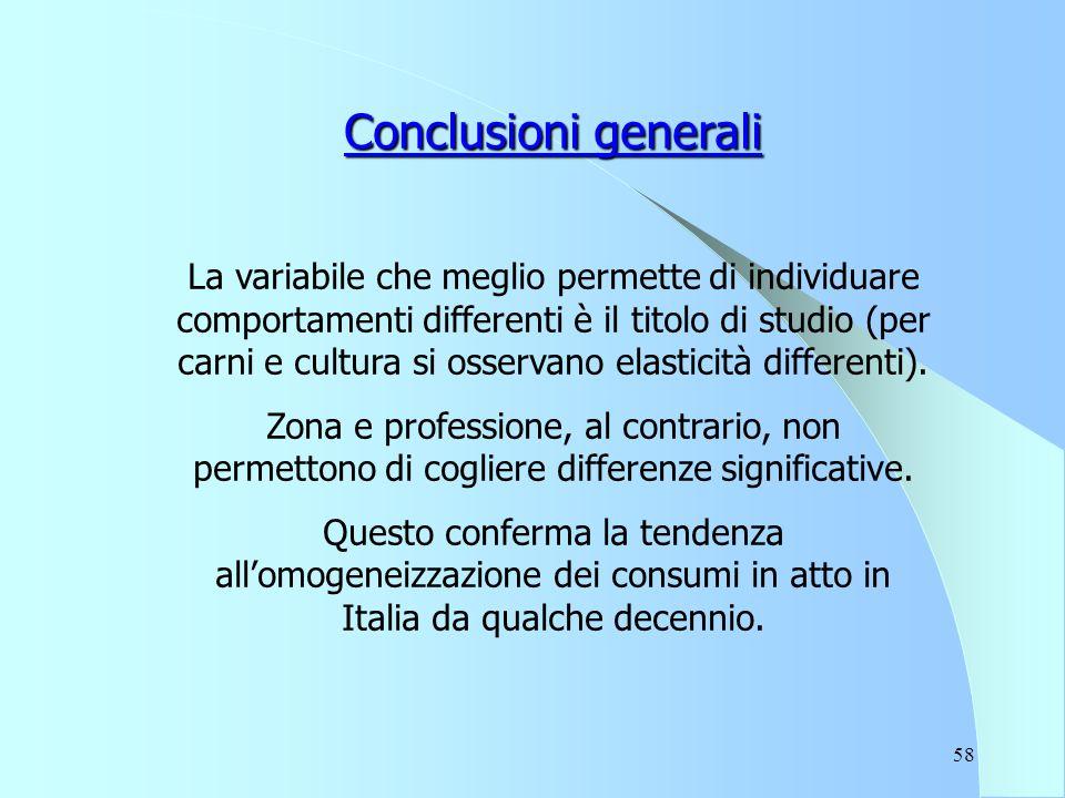 58 Conclusioni generali La variabile che meglio permette di individuare comportamenti differenti è il titolo di studio (per carni e cultura si osservano elasticità differenti).