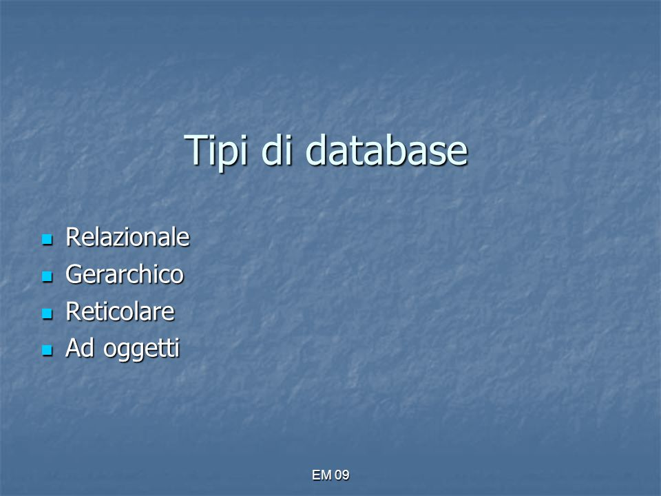 EM 09 DATABASE RELAZIONALE Raccolta di informazioni organizzate in tabelle possono essere messe in relazione tra loro