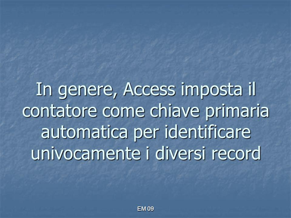 EM 09 In genere, Access imposta il contatore come chiave primaria automatica per identificare univocamente i diversi record