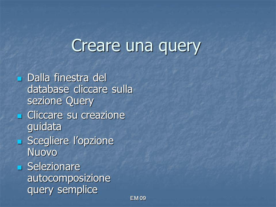 EM 09 Creare una query Dalla finestra del database cliccare sulla sezione Query Dalla finestra del database cliccare sulla sezione Query Cliccare su c