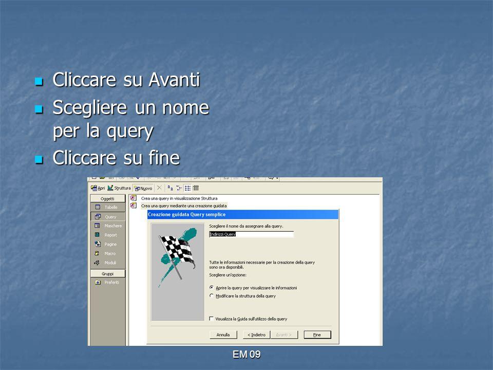EM 09 Cliccare su Avanti Cliccare su Avanti Scegliere un nome per la query Scegliere un nome per la query Cliccare su fine Cliccare su fine
