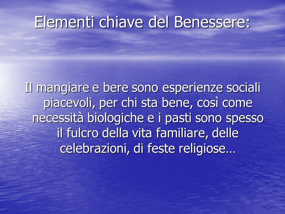 Elementi chiave del Benessere: Il mangiare e bere sono esperienze sociali piacevoli, per chi sta bene, così come necessità biologiche e i pasti sono spesso il fulcro della vita familiare, delle celebrazioni, di feste religiose…