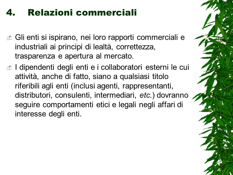 4.Relazioni commerciali  Gli enti si ispirano, nei loro rapporti commerciali e industriali ai principi di lealtà, correttezza, trasparenza e apertura al mercato.