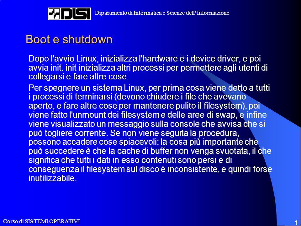 Corso di SISTEMI OPERATIVI Dipartimento di Informatica e Scienze dell'Informazione 1 Boot e shutdown Dopo l avvio Linux, inizializza l hardware e i device driver, e poi avvia init.