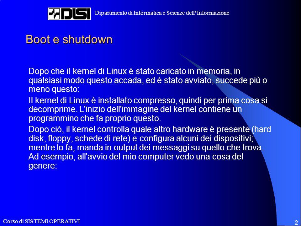 Corso di SISTEMI OPERATIVI Dipartimento di Informatica e Scienze dell'Informazione 2 Boot e shutdown Dopo che il kernel di Linux è stato caricato in memoria, in qualsiasi modo questo accada, ed è stato avviato, succede più o meno questo: Il kernel di Linux è installato compresso, quindi per prima cosa si decomprime.