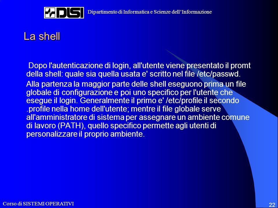Corso di SISTEMI OPERATIVI Dipartimento di Informatica e Scienze dell'Informazione 22 La shell Dopo l autenticazione di login, all utente viene presentato il promt della shell: quale sia quella usata e scritto nel file /etc/passwd.