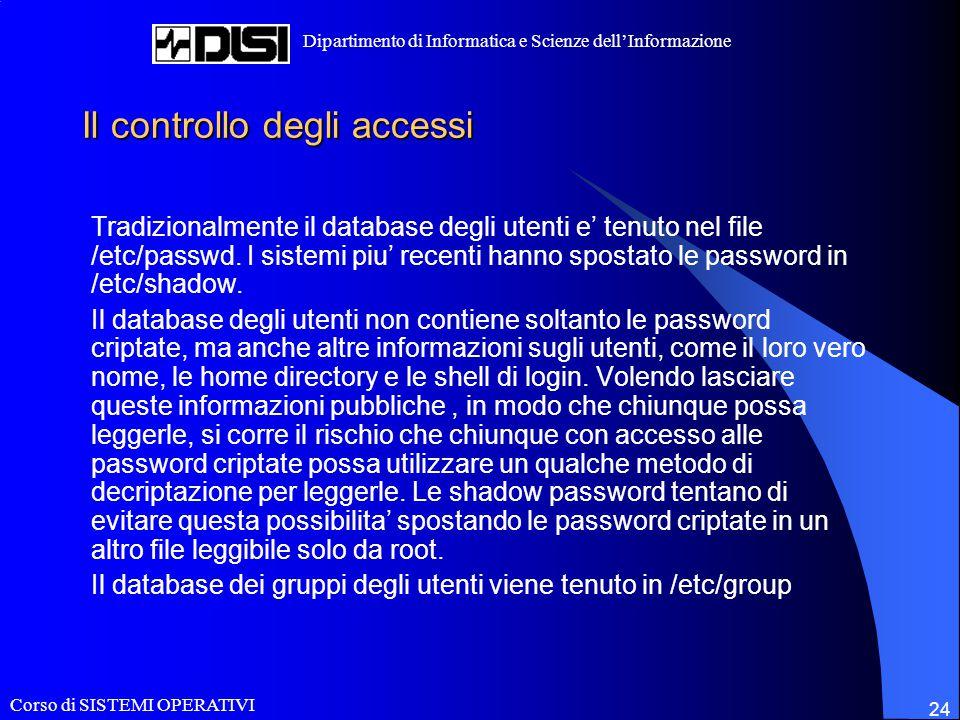 Corso di SISTEMI OPERATIVI Dipartimento di Informatica e Scienze dell'Informazione 24 Il controllo degli accessi Tradizionalmente il database degli utenti e' tenuto nel file /etc/passwd.
