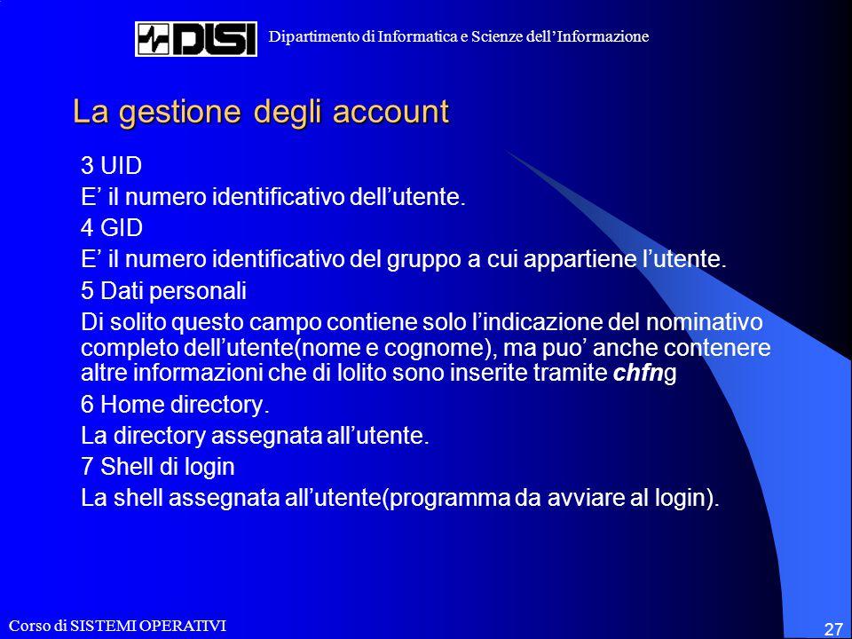 Corso di SISTEMI OPERATIVI Dipartimento di Informatica e Scienze dell'Informazione 27 La gestione degli account 3 UID E' il numero identificativo dell'utente.