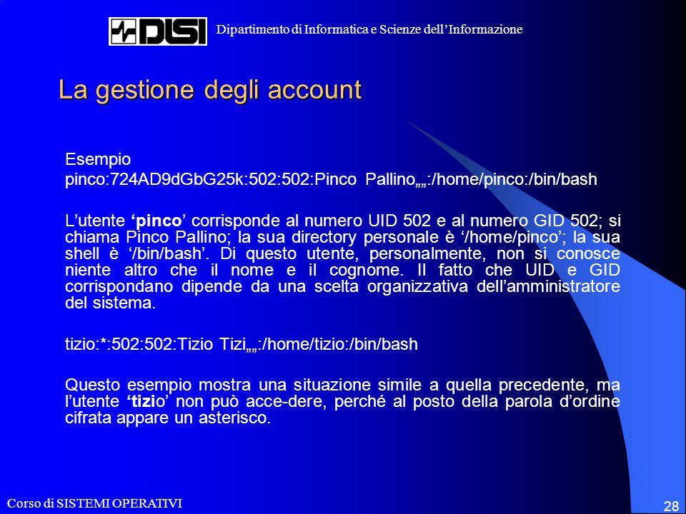 """Corso di SISTEMI OPERATIVI Dipartimento di Informatica e Scienze dell'Informazione 28 La gestione degli account Esempio pinco:724AD9dGbG25k:502:502:Pinco Pallino"""""""":/home/pinco:/bin/bash L'utente 'pinco' corrisponde al numero UID 502 e al numero GID 502; si chiama Pinco Pallino; la sua directory personale è '/home/pinco'; la sua shell è '/bin/bash'."""