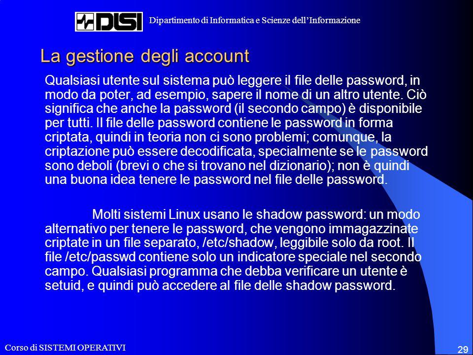 Corso di SISTEMI OPERATIVI Dipartimento di Informatica e Scienze dell'Informazione 29 La gestione degli account Qualsiasi utente sul sistema può leggere il file delle password, in modo da poter, ad esempio, sapere il nome di un altro utente.