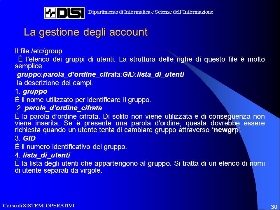 Corso di SISTEMI OPERATIVI Dipartimento di Informatica e Scienze dell'Informazione 30 La gestione degli account Il file /etc/group È l'elenco dei gruppi di utenti.