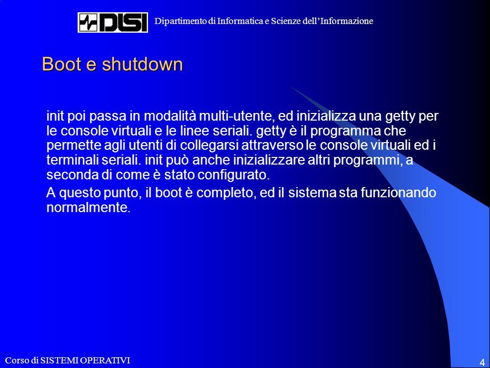 Corso di SISTEMI OPERATIVI Dipartimento di Informatica e Scienze dell'Informazione 4 Boot e shutdown init poi passa in modalità multi-utente, ed inizializza una getty per le console virtuali e le linee seriali.