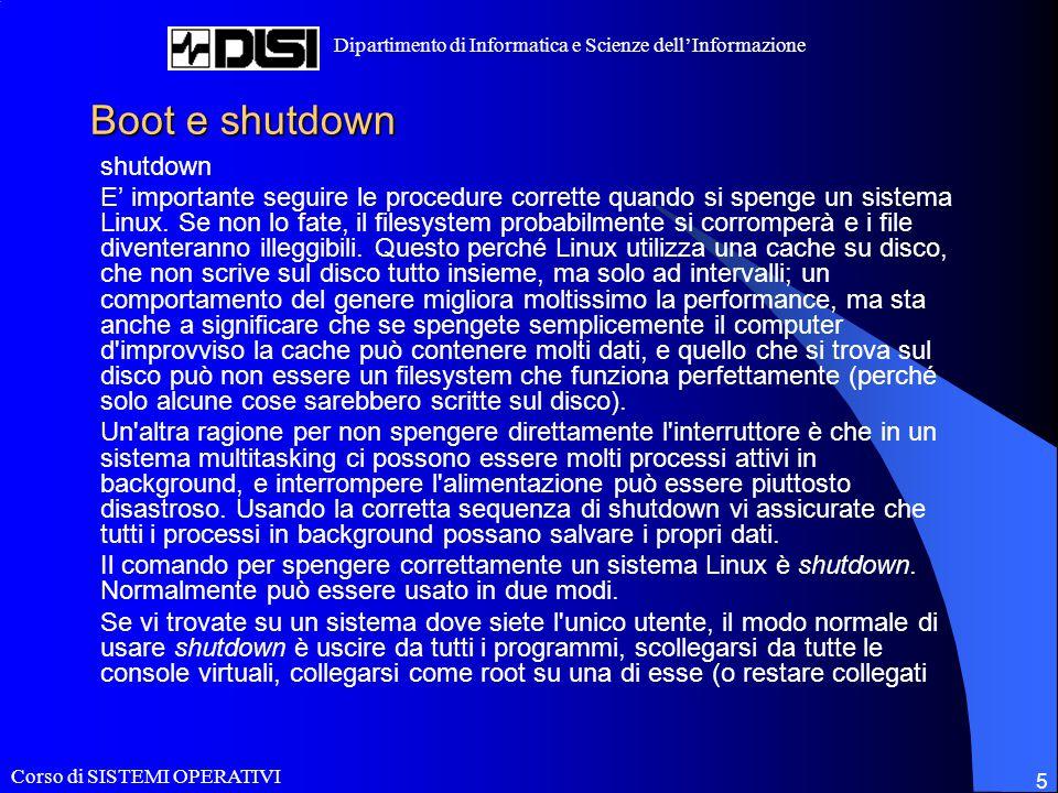 Corso di SISTEMI OPERATIVI Dipartimento di Informatica e Scienze dell'Informazione 5 Boot e shutdown shutdown E' importante seguire le procedure corrette quando si spenge un sistema Linux.