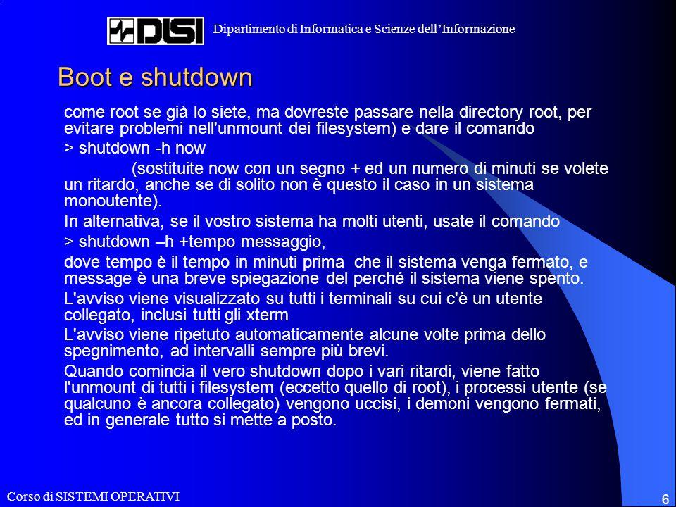 Corso di SISTEMI OPERATIVI Dipartimento di Informatica e Scienze dell'Informazione 6 Boot e shutdown come root se già lo siete, ma dovreste passare nella directory root, per evitare problemi nell unmount dei filesystem) e dare il comando > shutdown -h now (sostituite now con un segno + ed un numero di minuti se volete un ritardo, anche se di solito non è questo il caso in un sistema monoutente).