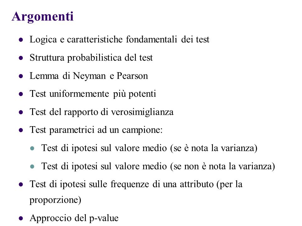 Argomenti Logica e caratteristiche fondamentali dei test Struttura probabilistica del test Lemma di Neyman e Pearson Test uniformemente più potenti Te